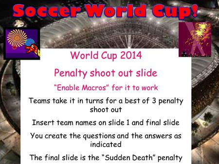 "World Cup 2014 Penalty shoot out slide ""Enable Macros"" for it to work Teams take it in turns for a best of 3 penalty shoot out Insert team names on slide."