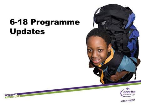 6-18 Programme Updates. Principles Straightforward for leaders to deliver Progressive personal development Relevant, fun, appealing Based on Scouting's.