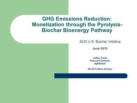 GHG Emissions Reduction: Monetization through the Pyrolysis- Biochar Bioenergy Pathway 2010 U.S. Biochar Initiative June 2010 Jeffrey Frost Executive Director.