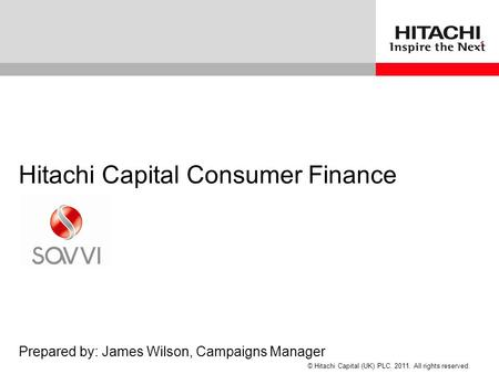 © Hitachi Capital (UK) PLC. 2011. All rights reserved. Hitachi Capital Consumer Finance Prepared by: James Wilson, Campaigns Manager.