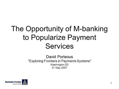 1 The Opportunity of M-banking to Popularize Payment Services David Porteous Exploring Frontiers in Payments Systems Washington DC 31 May 2007.