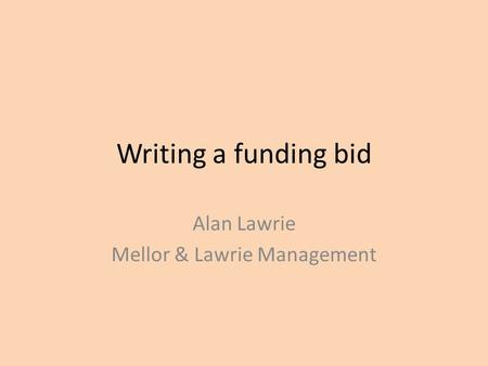 Writing a funding bid Alan Lawrie Mellor & Lawrie Management.