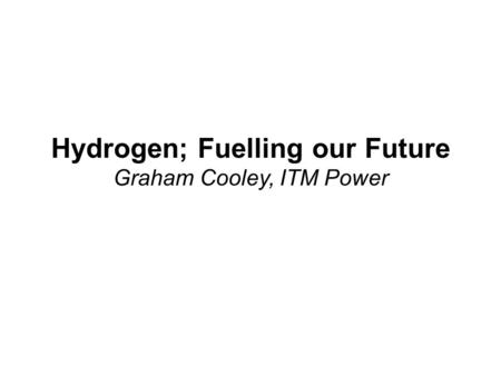 Hydrogen; Fuelling our Future Graham Cooley, ITM Power.