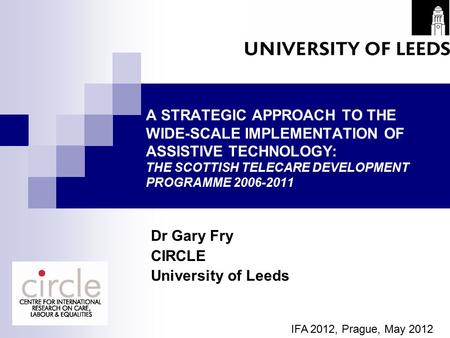 A STRATEGIC APPROACH TO THE WIDE-SCALE IMPLEMENTATION OF ASSISTIVE TECHNOLOGY: THE SCOTTISH TELECARE DEVELOPMENT PROGRAMME 2006-2011 Dr Gary Fry CIRCLE.