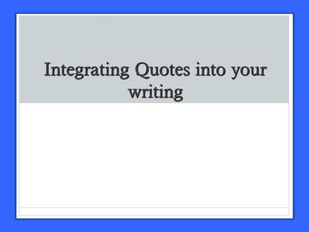 Integrating Quotes into your writing Using Quotes Don't use more evidence than your own writing Don't use more evidence than your own writing Your evidence.