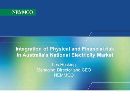 Integration of Physical and Financial risk in Australia's National Electricity Market Les Hosking Managing Director and CEO NEMMCO.
