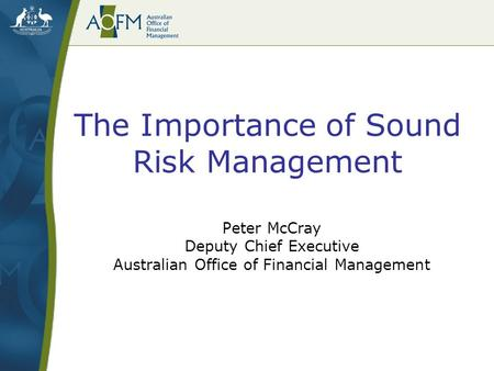 The Importance of Sound Risk Management Peter McCray Deputy Chief Executive Australian Office of Financial Management.