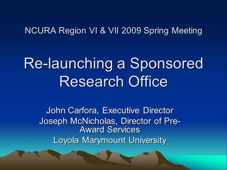 NCURA Region VI & VII 2009 Spring Meeting Re-launching a Sponsored Research Office John Carfora, Executive Director Joseph McNicholas, Director of Pre-