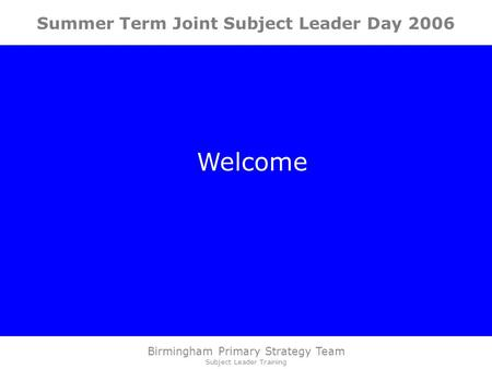 Birmingham Primary Strategy Team Subject Leader Training Summer Term Joint Subject Leader Day 2006 Welcome.