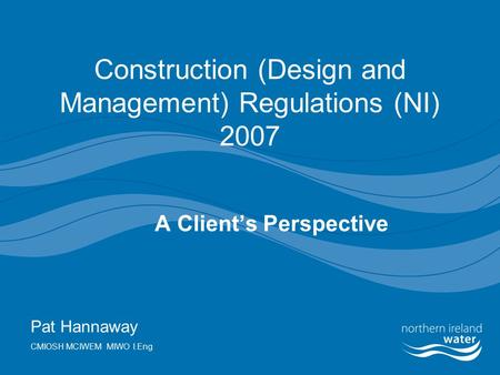 Construction (Design and Management) Regulations (NI) 2007 A Client's Perspective Pat Hannaway CMIOSH MCIWEM MIWO I.Eng.