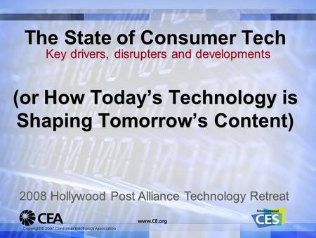 Copyright © 2007 Consumer Electronics Association The State of Consumer Tech Key drivers, disrupters and developments 2008 Hollywood Post Alliance Technology.