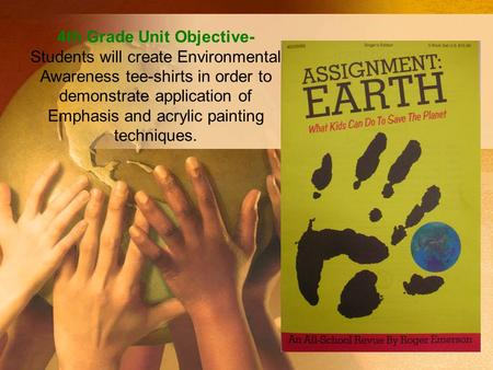 4th Grade Unit Objective- Students will create Environmental Awareness tee-shirts in order to demonstrate application of Emphasis and acrylic painting.