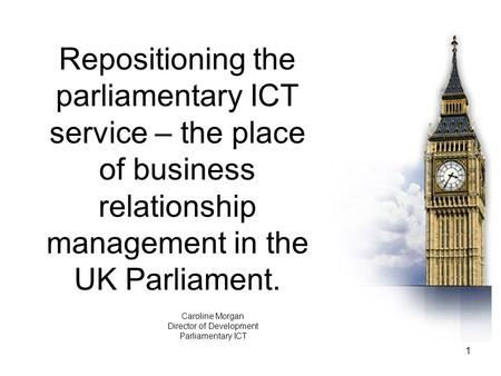 1 Repositioning the parliamentary ICT service – the place of business relationship management in the UK Parliament. Caroline Morgan Director of Development.