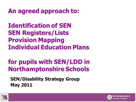 An agreed approach to: Identification of SEN SEN Registers/Lists Provision Mapping Individual Education Plans for pupils with SEN/LDD in Northamptonshire.
