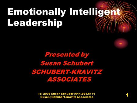 (c) 2008 Susan Schubert 614.864.5111 Associates 1 Emotionally Intelligent Leadership Presented by Susan Schubert SCHUBERT-KRAVITZ.