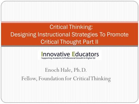Enoch Hale, Ph.D. Fellow, Foundation for Critical Thinking Critical Thinking: Designing Instructional Strategies To Promote Critical Thought Part II.