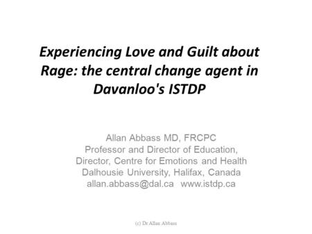 Experiencing Love and Guilt about Rage: the central change agent in Davanloo's ISTDP Allan Abbass MD, FRCPC Professor and Director of Education, Director,