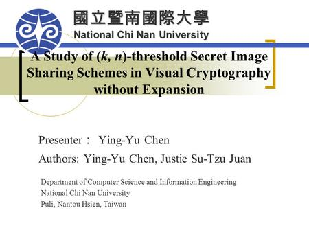 國立暨南國際大學 National Chi Nan University A Study of (k, n)-threshold Secret Image Sharing Schemes in Visual Cryptography without Expansion Presenter : Ying-Yu.