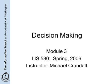Decision Making Module 3 LIS 580: Spring, 2006 Instructor- Michael Crandall.