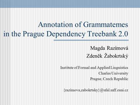 Annotation of Grammatemes in the Prague Dependency Treebank 2.0 Magda Razímová Zdeněk Žabokrtský Institute of Formal and Applied Linguistics Charles University.