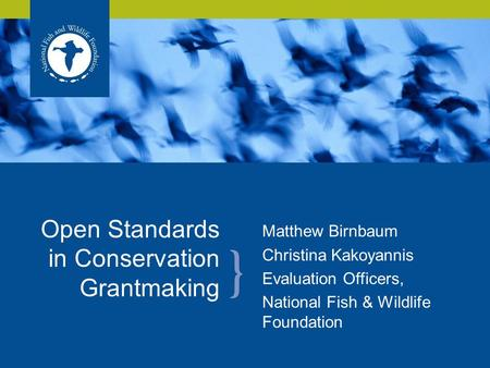 Matthew Birnbaum Christina Kakoyannis Evaluation Officers, National Fish & Wildlife Foundation Open Standards in Conservation Grantmaking.