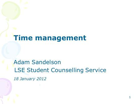 1 Time management Adam Sandelson LSE Student Counselling Service 18 January 2012.