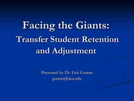 Facing the Giants: Transfer Student Retention and Adjustment Presented by Dr. Eric Gumm