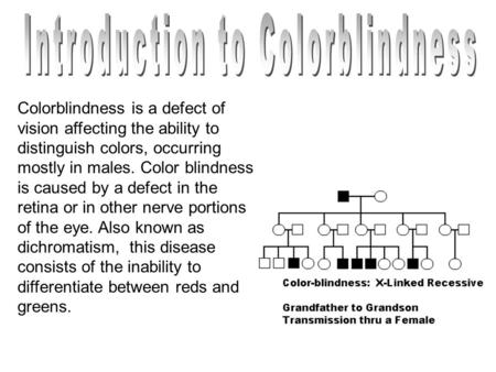 Colorblindness is a defect of vision affecting the ability to distinguish colors, occurring mostly in males. Color blindness is caused by a defect in the.