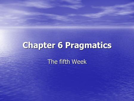 Chapter 6 Pragmatics The fifth Week.