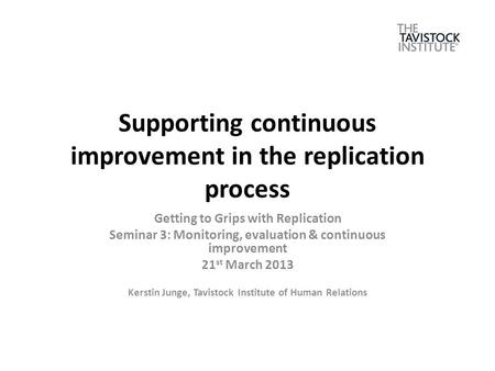 Supporting continuous improvement in the replication process Getting to Grips with Replication Seminar 3: Monitoring, evaluation & continuous improvement.