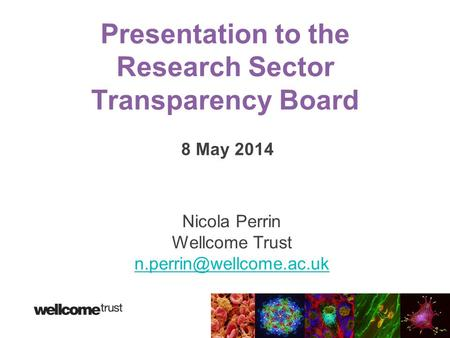 Presentation to the Research Sector Transparency Board 8 May 2014 Nicola Perrin Wellcome Trust