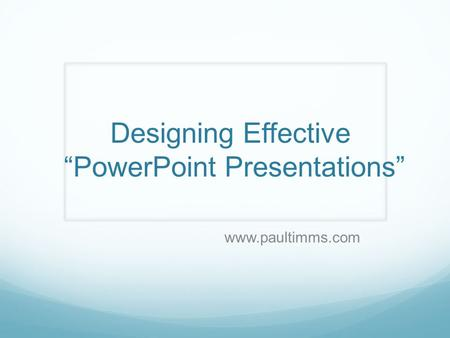 "Designing Effective ""PowerPoint Presentations"" www.paultimms.com."