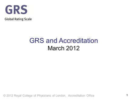 1 GRS and Accreditation March 2012. Learning objectives After reviewing this presentation, you will understand  How the Global Rating Scale supports.