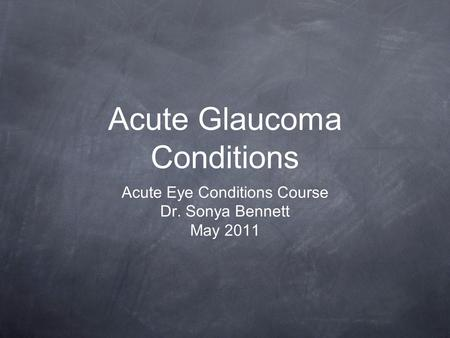 Acute Glaucoma Conditions Acute Eye Conditions Course Dr. Sonya Bennett May 2011.