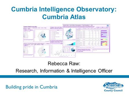 Building pride in Cumbria Do not use fonts other than Arial for your presentations Cumbria Intelligence Observatory: Cumbria Atlas Rebecca Raw: Research,
