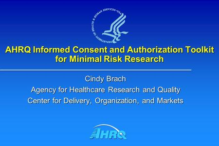 AHRQ Informed Consent and Authorization Toolkit for Minimal Risk Research Cindy Brach Agency for Healthcare Research and Quality Center for Delivery, Organization,