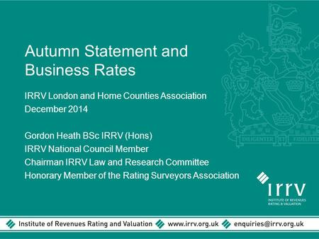 Autumn Statement and Business Rates IRRV London and Home Counties Association December 2014 Gordon Heath BSc IRRV (Hons) IRRV National Council Member Chairman.