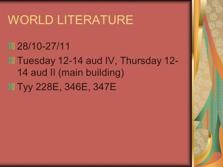 WORLD LITERATURE 28/10-27/11 Tuesday 12-14 aud IV, Thursday 12- 14 aud II (main building) Tyy 228E, 346E, 347E.