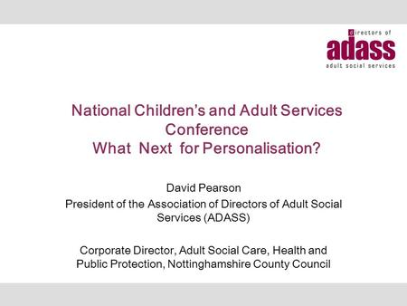 National Children's and Adult Services Conference What Next for Personalisation? David Pearson President of the Association of Directors of Adult Social.