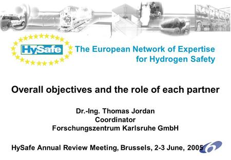 The European Network of Expertise for Hydrogen Safety Dr.-Ing. Thomas Jordan Coordinator Forschungszentrum Karlsruhe GmbH HySafe Annual Review Meeting,