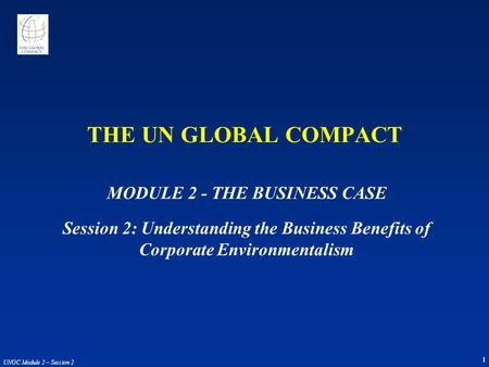 1 UNGC Module 2 – Session 2 THE UN GLOBAL COMPACT MODULE 2 - THE BUSINESS CASE Session 2: Understanding the Business Benefits of Corporate Environmentalism.