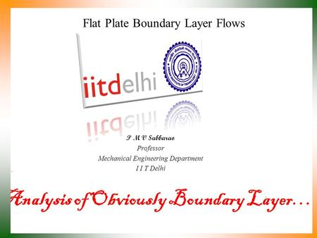 Analysis of Obviously Boundary Layer… P M V Subbarao Professor Mechanical Engineering Department I I T Delhi Flat Plate Boundary Layer Flows.