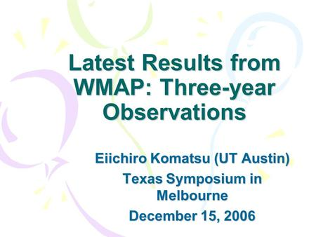 Latest Results from WMAP: Three-year Observations Eiichiro Komatsu (UT Austin) Texas Symposium in Melbourne December 15, 2006.