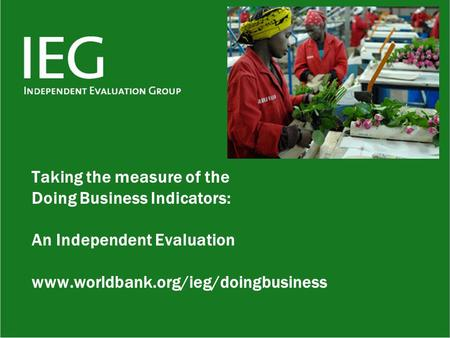 Taking the measure of the Doing Business Indicators: An Independent Evaluation www.worldbank.org/ieg/doingbusiness.
