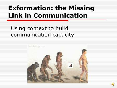 Exformation: the Missing Link in Communication Using context to build communication capacity.