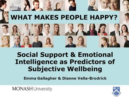 WHAT MAKES PEOPLE HAPPY? Social Support & Emotional Intelligence as Predictors of Subjective Wellbeing Emma Gallagher & Dianne Vella-Brodrick.