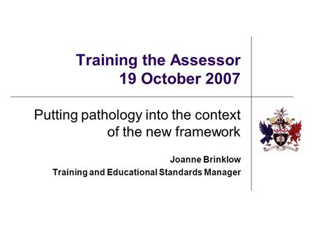 Training the Assessor 19 October 2007 Putting pathology into the context of the new framework Joanne Brinklow Training and Educational Standards Manager.