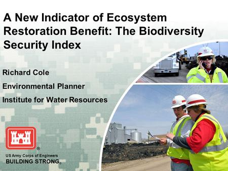 US Army Corps of Engineers BUILDING STRONG ® A New Indicator of Ecosystem Restoration Benefit: The Biodiversity Security Index Richard Cole Environmental.