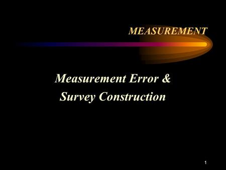 1 MEASUREMENT Measurement Error & Survey Construction.