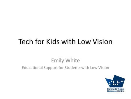 Tech for Kids with Low Vision Emily White Educational Support for Students with Low Vision.